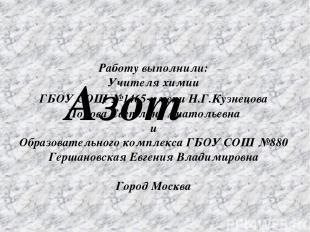Азот Работу выполнили: Учителя химии ГБОУ СОШ №1465 имени Н.Г.Кузнецова Попова С