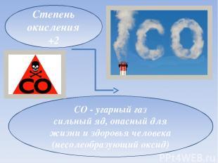 Степень окисления +2 CO - угарный газ сильный яд, опасный для жизни и здоровья ч
