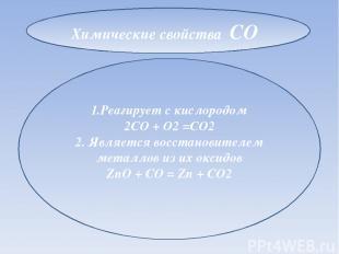 1.Реагирует с кислородом 2CO + O2 =CO2 2. Является восстановителем металлов из и