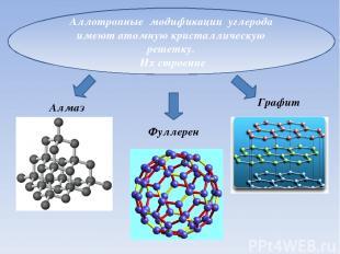 Аллотропные модификации углерода имеют атомную кристаллическую решетку. Их строе