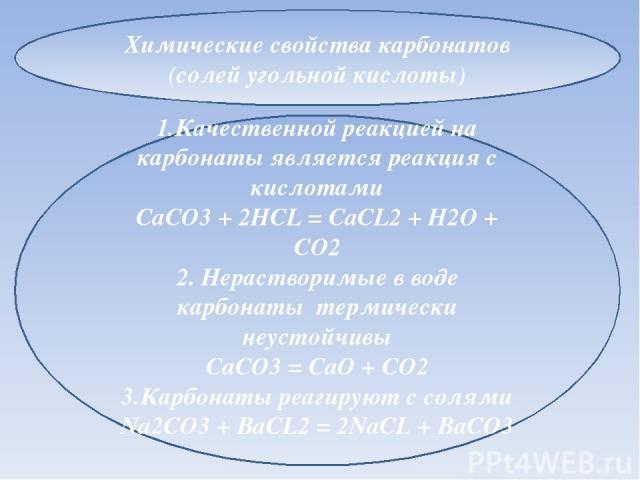 Химические свойства карбонатов (солей угольной кислоты) 1.Качественной реакцией на карбонаты является реакция с кислотами CaCO3 + 2HCL = CaCL2 + H2O + CO2 2. Нерастворимые в воде карбонаты термически неустойчивы CaCO3 = CaO + CO2 3.Карбонаты реагиру…