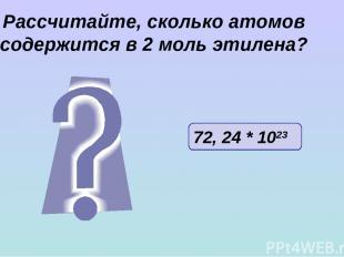 Рассчитайте, сколько атомов содержится в 2 моль этилена? 72, 24 * 1023