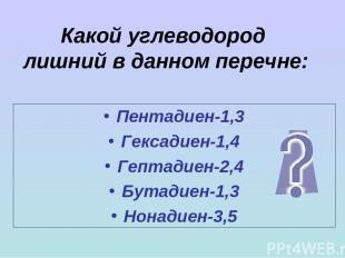 Какой углеводород лишний в данном перечне: Пентадиен-1,3 Гексадиен-1,4 Гептадиен
