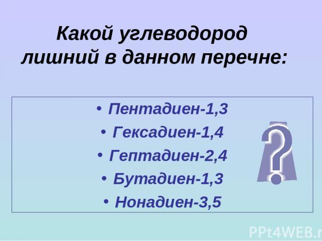 Какой углеводород лишний в данном перечне: Пентадиен-1,3 Гексадиен-1,4 Гептадиен-2,4 Бутадиен-1,3 Нонадиен-3,5