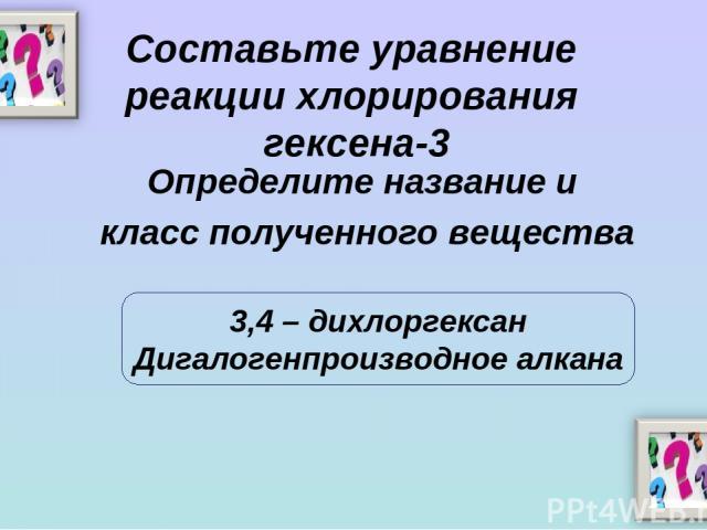 Составьте уравнение реакции хлорирования гексена-3 Определите название и класс полученного вещества 3,4 – дихлоргексан Дигалогенпроизводное алкана