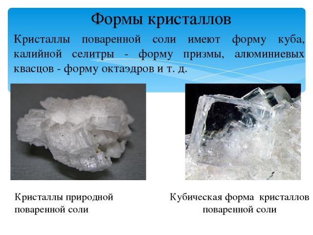 Формы кристаллов Кристаллы поваренной соли имеют форму куба, калийной селитры - форму призмы, алюминиевых квасцов - форму октаэдров и т. д. Кристаллы природной поваренной соли Кубическая форма кристаллов поваренной соли