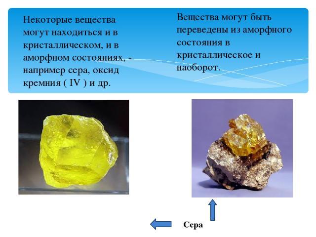 Некоторые вещества могут находиться и в кристаллическом, и в аморфном состояниях, - например сера, оксид кремния ( IV ) и др. Сера Вещества могут быть переведены из аморфного состояния в кристаллическое и наоборот.