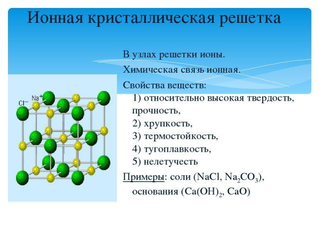 Ионная кристаллическая решетка В узлах решетки ионы. Химическая связь ионная. Свойства веществ: 1) относительно высокая твердость, прочность, 2) хрупкость, 3) термостойкость, 4) тугоплавкость, 5) нелетучесть Примеры: соли (NaCl, Na2CO3), основания (…