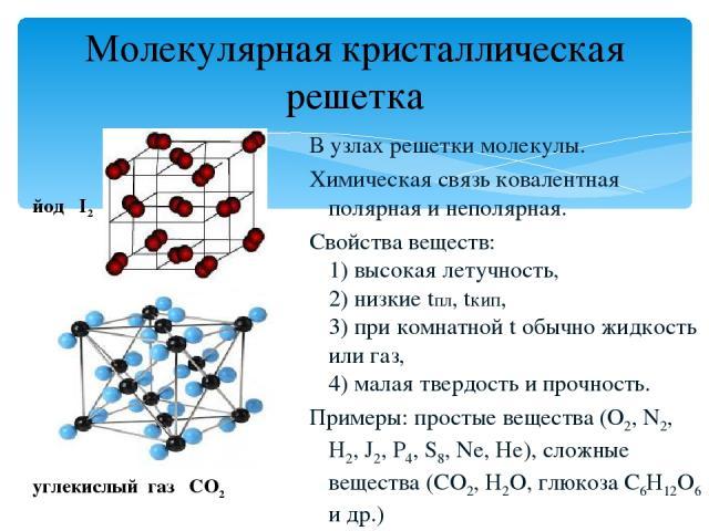 Молекулярная кристаллическая решетка В узлах решетки молекулы. Химическая связь ковалентная полярная и неполярная. Свойства веществ: 1) высокая летучность, 2) низкие tпл, tкип, 3) при комнатной t обычно жидкость или газ, 4) малая твердость и прочнос…