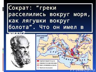 """Сократ: """"греки расселились вокруг моря, как лягушки вокруг болота"""". Что он имел"""
