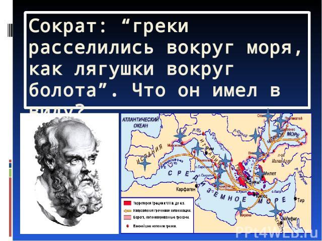 """Сократ: """"греки расселились вокруг моря, как лягушки вокруг болота"""". Что он имел в виду?"""