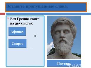 Вся Греция стоит на двух ногах и . Вставьте пропущенные слова. Плутарх Афинах Сп