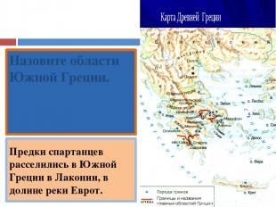 Назовите области Южной Греции. Лакония, Мессения. Предки спартанцев расселились
