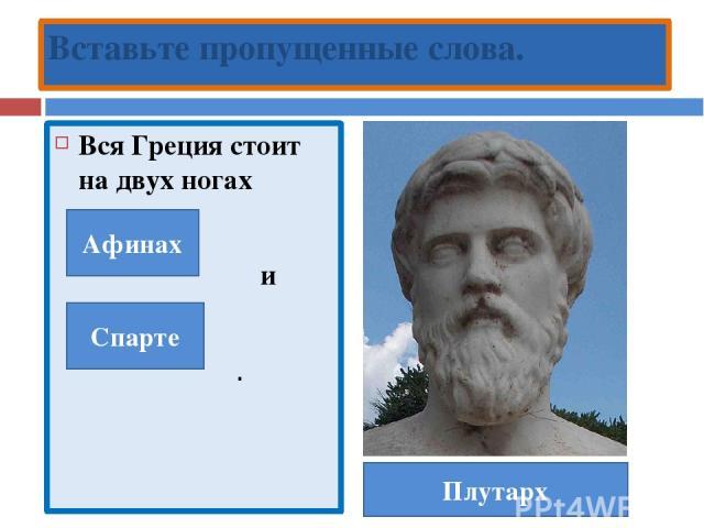 Вся Греция стоит на двух ногах и . Вставьте пропущенные слова. Плутарх Афинах Спарте