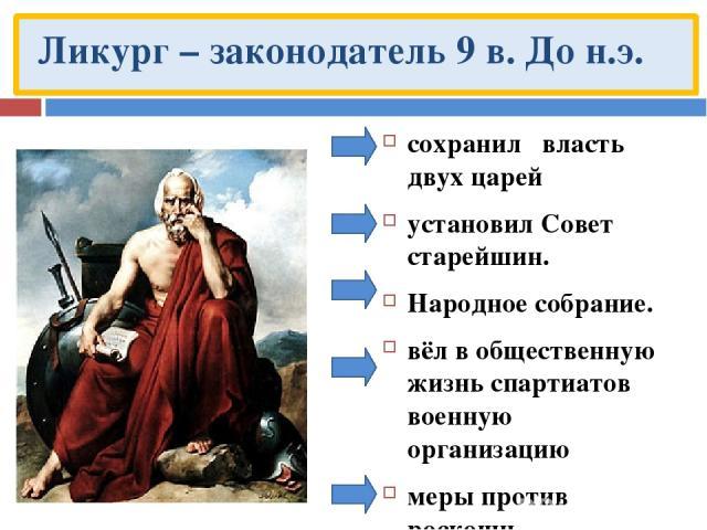 Ликург – законодатель 9 в. До н.э. сохранил власть двух царей установил Совет старейшин. Народное собрание. вёл в общественную жизнь спартиатов военную организацию меры против роскоши