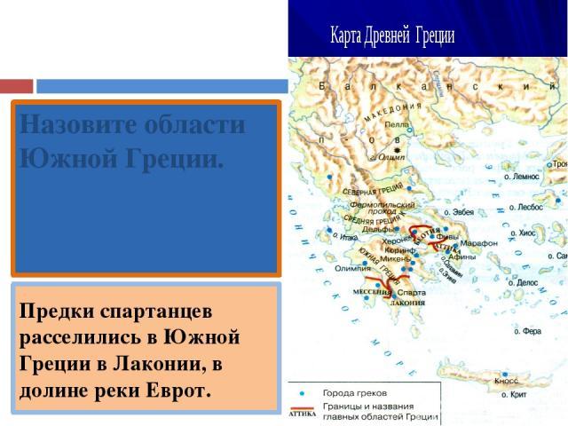 Назовите области Южной Греции. Лакония, Мессения. Предки спартанцев расселились в Южной Греции в Лаконии, в долине реки Еврот.