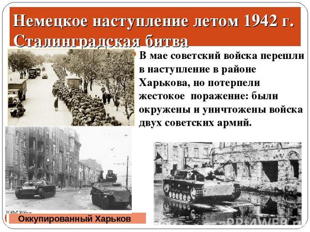 В мае советский войска перешли в наступление в районе Харькова, но потерпели жестокое поражение: были окружены и уничтожены войска двух советских армий. * * Оккупированный Харьков Немецкое наступление летом 1942 г. Сталинградская битва