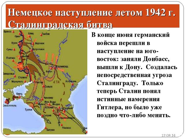 В конце июня германский войска перешли в наступление на юго-восток: заняли Донбасс, вышли к Дону. Создалась непосредственная угроза Сталинграду. Только теперь Сталин понял истинные намерения Гитлера, но было уже поздно что-либо менять. * * Немецкое …