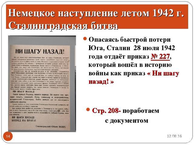 Опасаясь быстрой потери Юга, Сталин 28 июля 1942 года отдаёт приказ № 227, который вошёл в историю войны как приказ « Ни шагу назад! » * * Немецкое наступление летом 1942 г. Сталинградская битва Стр. 208- поработаем с документом