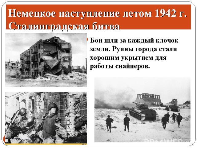 Бои шли за каждый клочок земли. Руины города стали хорошим укрытием для работы снайперов. * * Немецкое наступление летом 1942 г. Сталинградская битва