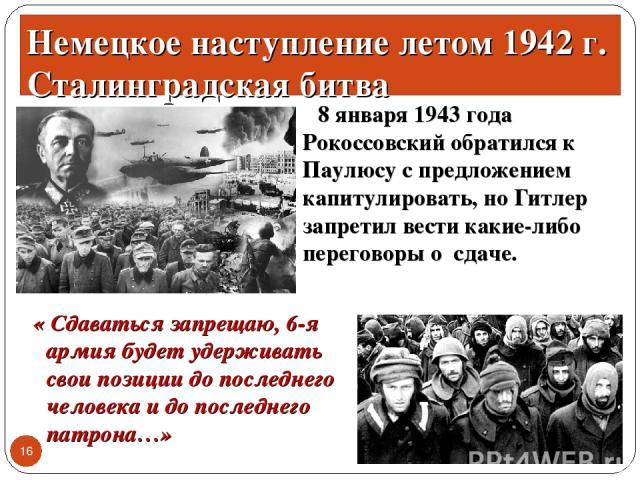 8 января 1943 года Рокоссовский обратился к Паулюсу с предложением капитулировать, но Гитлер запретил вести какие-либо переговоры о сдаче. * * Немецкое наступление летом 1942 г. Сталинградская битва « Сдаваться запрещаю, 6-я армия будет удерживать с…