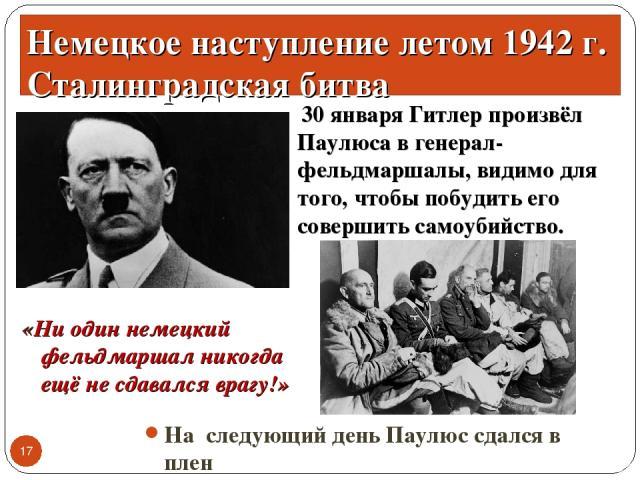 30 января Гитлер произвёл Паулюса в генерал-фельдмаршалы, видимо для того, чтобы побудить его совершить самоубийство. * Немецкое наступление летом 1942 г. Сталинградская битва «Ни один немецкий фельдмаршал никогда ещё не сдавался врагу!» На следующи…