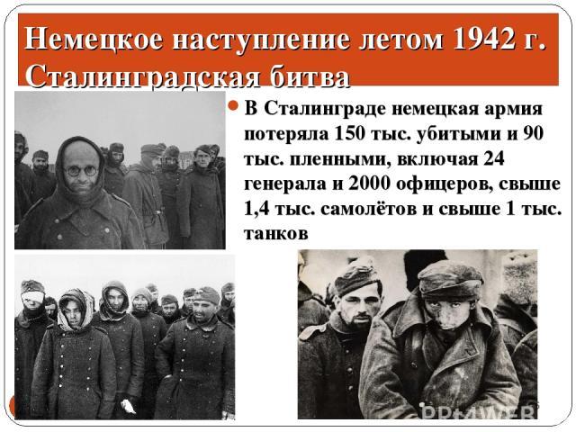 В Сталинграде немецкая армия потеряла 150 тыс. убитыми и 90 тыс. пленными, включая 24 генерала и 2000 офицеров, свыше 1,4 тыс. самолётов и свыше 1 тыс. танков * * Немецкое наступление летом 1942 г. Сталинградская битва