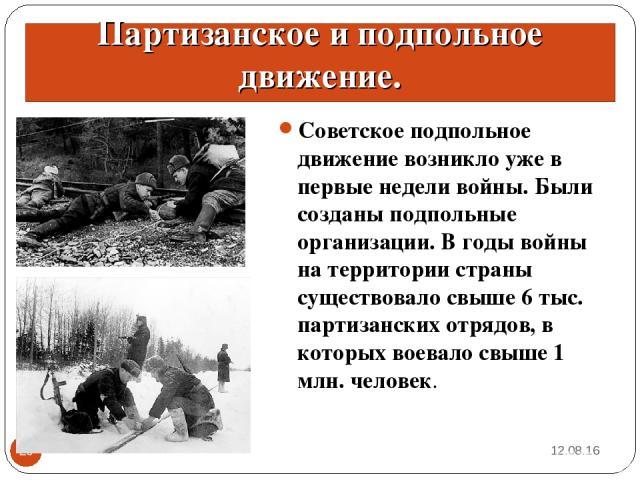 * * Партизанское и подпольное движение. Советское подпольное движение возникло уже в первые недели войны. Были созданы подпольные организации. В годы войны на территории страны существовало свыше 6 тыс. партизанских отрядов, в которых воевало свыше …