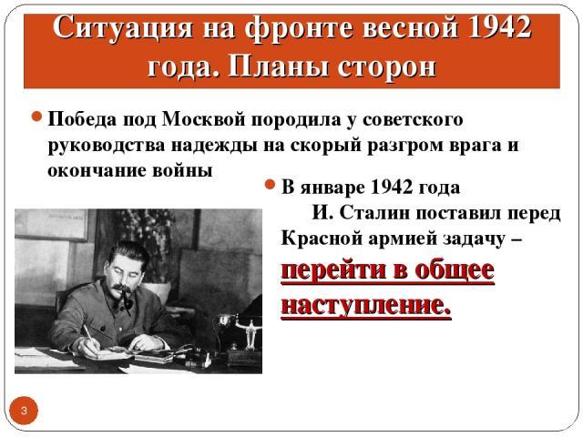 Ситуация на фронте весной 1942 года. Планы сторон Победа под Москвой породила у советского руководства надежды на скорый разгром врага и окончание войны * В январе 1942 года И. Сталин поставил перед Красной армией задачу – перейти в общее наступление.