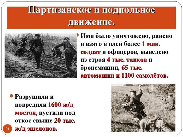 * * Партизанское и подпольное движение. Ими было уничтожено, ранено и взято в плен более 1 млн. солдат и офицеров, выведено из строя 4 тыс. танков и бронемашин, 65 тыс. автомашин и 1100 самолётов. Разрушили и повредили 1600 ж/д мостов, пустили под о…