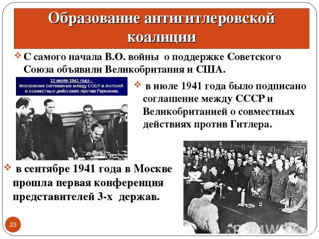 Образование антигитлеровской коалиции С самого начала В.О. войны о поддержке Советского Союза объявили Великобритания и США. * * в июле 1941 года было подписано соглашение между СССР и Великобританией о совместных действиях против Гитлера. в сентябр…