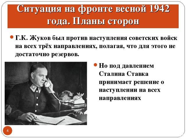 Ситуация на фронте весной 1942 года. Планы сторон Г.К. Жуков был против наступления советских войск на всех трёх направлениях, полагая, что для этого не достаточно резервов. * Но под давлением Сталина Ставка принимает решение о наступлении на всех н…