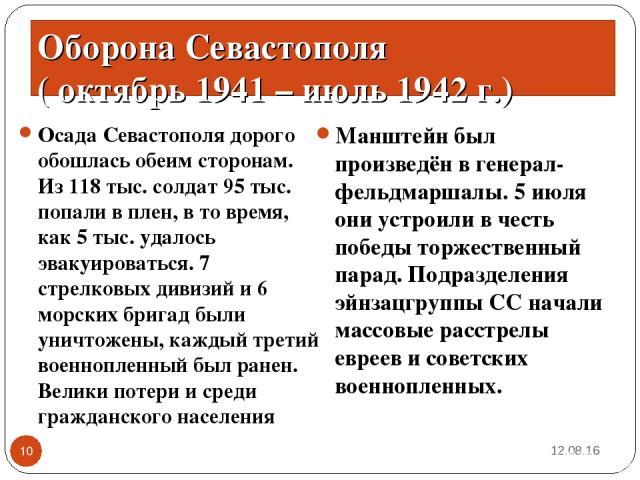 Осада Севастополя дорого обошлась обеим сторонам. Из 118 тыс. солдат 95 тыс. попали в плен, в то время, как 5 тыс. удалось эвакуироваться. 7 стрелковых дивизий и 6 морских бригад были уничтожены, каждый третий военнопленный был ранен. Велики потери …