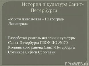 «Место жительства – Петроград-Ленинград» Разработал учитель истории и культуры С