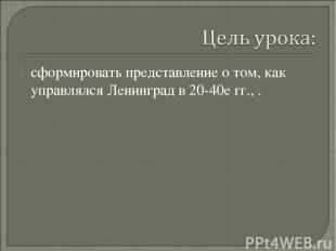 сформировать представление о том, как управлялся Ленинград в 20-40е гг., .