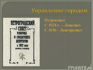 Петросовет. С 1924 г. – Ленсовет. С 1936 - Ленгорсовет