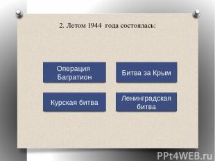 2. Летом 1944 года состоялась: Операция Багратион Курская битва Ленинградская би