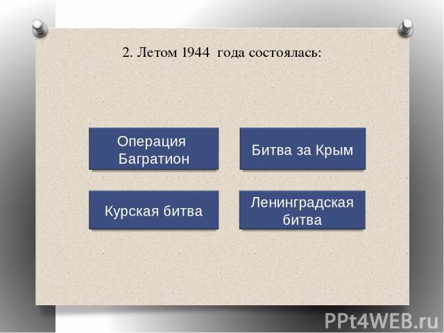 2. Летом 1944 года состоялась: Операция Багратион Курская битва Ленинградская битва Битва за Крым