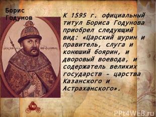 К 1595 г. официальный титул Бориса Годунова приобрел следующий вид: «Царский шур