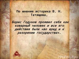 По мнению историка В. Н. Татищева, Борис Годунов проявил себя как коварный челов