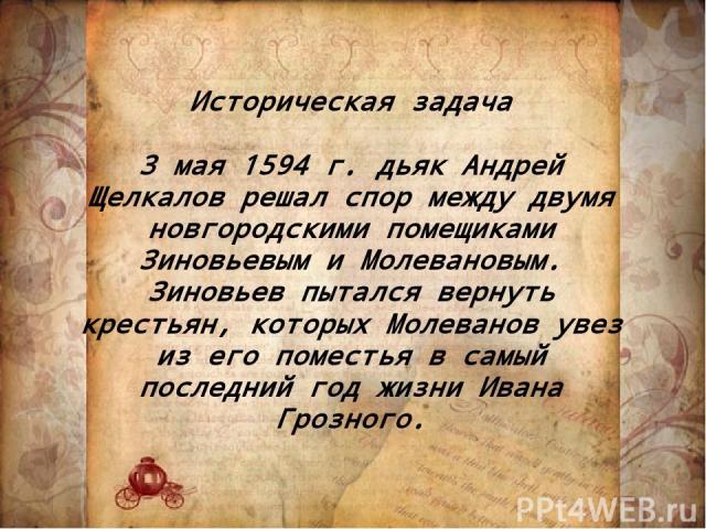 Историческая задача 3 мая 1594 г. дьяк Андрей Щелкалов решал спор между двумя новгородскими помещиками Зиновьевым и Молевановым. Зиновьев пытался вернуть крестьян, которых Молеванов увез из его поместья в самый последний год жизни Ивана Грозного.