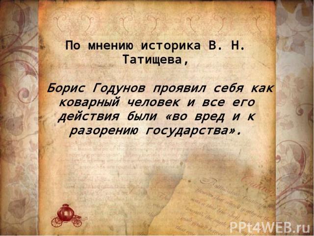 По мнению историка В. Н. Татищева, Борис Годунов проявил себя как коварный человек и все его действия были «во вред и к разорению государства».