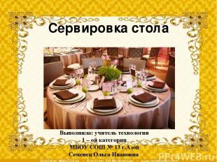 Сервировка стола Выполнила: учитель технологии 1 – ой категории МБОУ СОШ № 13 г.