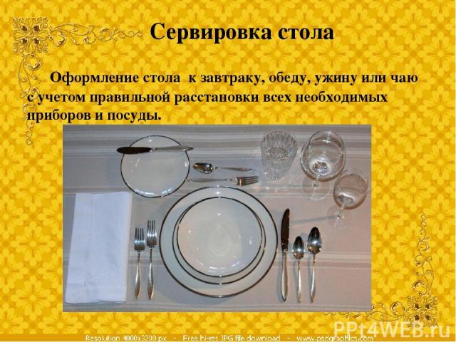 Сервировка стола Оформление стола к завтраку, обеду, ужину или чаю с учетом правильной расстановки всех необходимых приборов и посуды.
