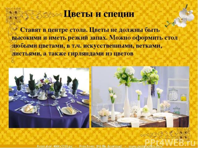 Цветы и специи Ставят в центре стола. Цветы не должны быть высокими и иметь резкий запах. Можно оформить стол любыми цветами, в т.ч. искусственными, ветками, листьями, а также гирляндами из цветов
