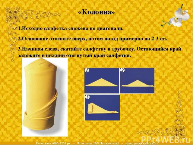 «Колонна» 1.Исходно салфетка сложена по диагонали. 2.Основание отогните вверх, потом назад примерно на 2-3 см. 3.Начиная слева, скатайте салфетку в трубочку. Остающийся край заложите в нижний отогнутый край салфетки.
