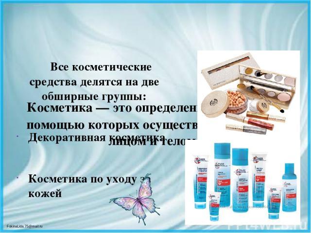 Косметика — это определенные средства, с помощью которых осуществляется уход за лицом и телом. Все косметические средства делятся на две обширные группы: Декоративная косметика Косметика по уходу за кожей FokinaLida.75@mail.ru