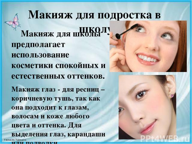 Макияж для подростка в школу Макияж для школы предполагает использование косметики спокойных и естественных оттенков. Макияж глаз - для ресниц – коричневую тушь, так как онаподходит к глазам, волосам и коже любого цвета и оттенка. Для выделения гла…