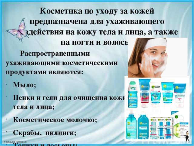 Косметика по уходу за кожей предназначена для ухаживающего воздействия на кожу тела и лица, а также на ногти и волосы. Распространенными ухаживающими косметическими продуктами являются: Мыло; Пенки и гели для очищения кожи тела и лица; Косметическо…