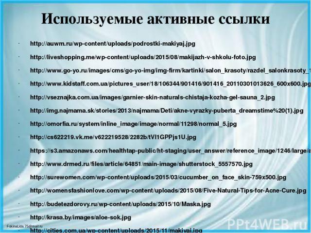 Используемые активные ссылки http://auwm.ru/wp-content/uploads/podrostki-makiyaj.jpg http://liveshopping.me/wp-content/uploads/2015/08/makijazh-v-shkolu-foto.jpg http://www.go-yo.ru/images/cms/go-yo-img/img-firm/kartinki/salon_krasoty/razdel_salonkr…